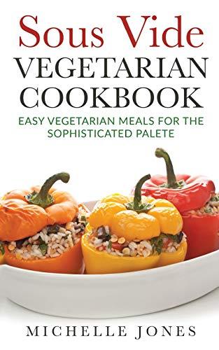 Sous Vide Vegeterian Cookbook: Easy Vegetarian Meals...